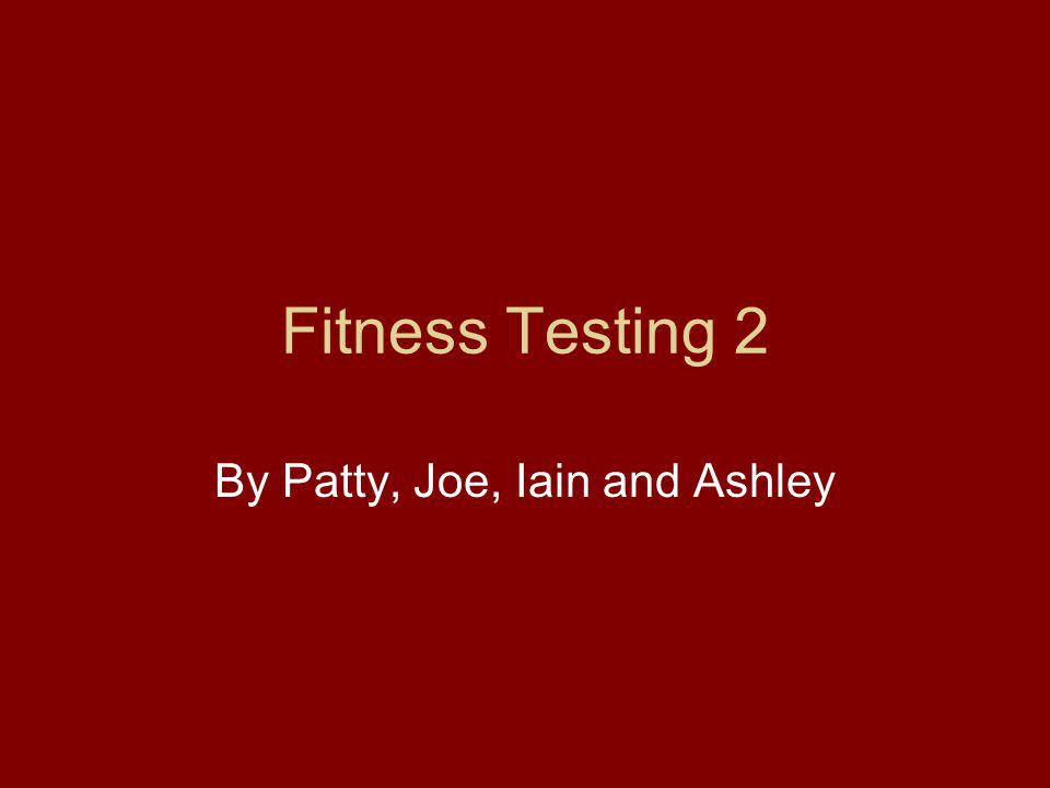 Fitness Testing 2 By Patty, Joe, Iain and Ashley