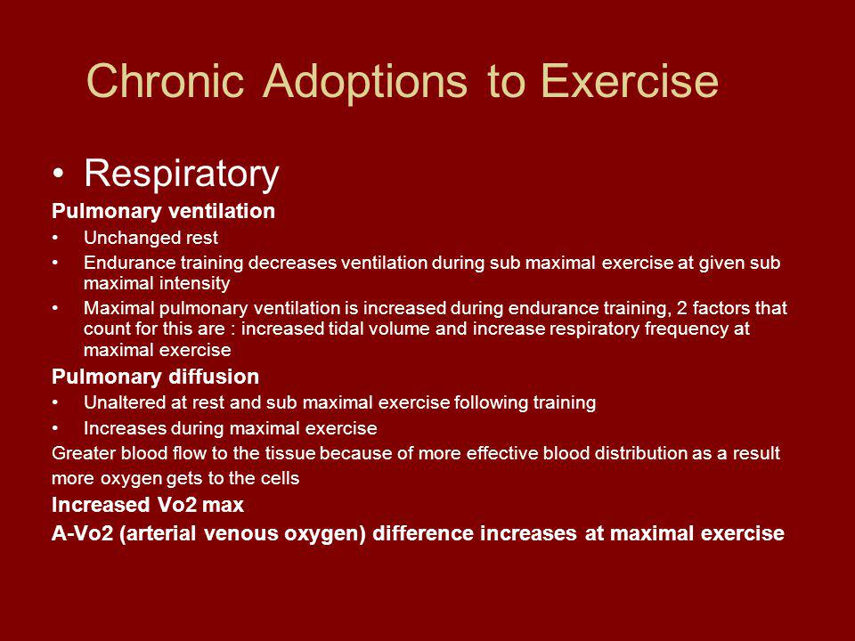 Chronic Adoptions to Exercise Respiratory Pulmonary ventilation Unchanged rest Endurance training decreases ventilation during sub maximal exercise at given sub maximal intensity Maximal pulmonary ventilation is increased during endurance training, 2 factors that count for this are : increased tidal volume and increase respiratory frequency at maximal exercise Pulmonary diffusion Unaltered at rest and sub maximal exercise following training Increases during maximal exercise Greater blood flow to the tissue because of more effective blood distribution as a result more oxygen gets to the cells Increased Vo2 max A-Vo2 (arterial venous oxygen) difference increases at maximal exercise