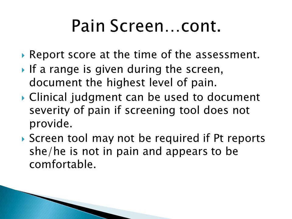 Report score at the time of the assessment. If a range is given during the screen, document the highest level of pain. Clinical judgment can be used t