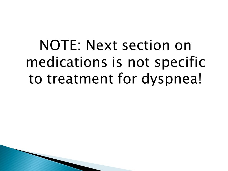 NOTE: Next section on medications is not specific to treatment for dyspnea!