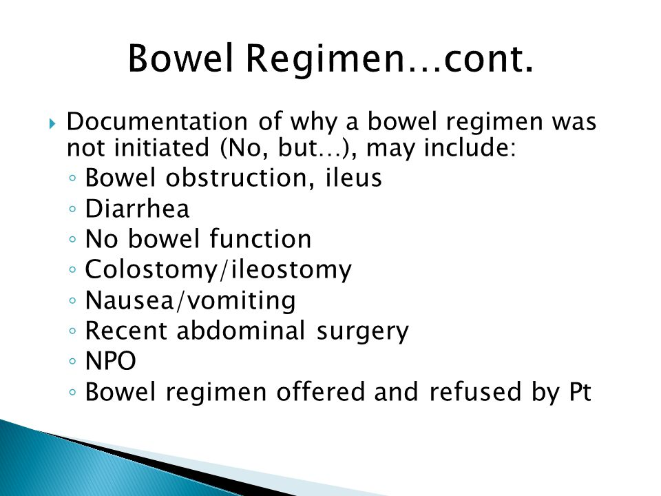 Documentation of why a bowel regimen was not initiated (No, but…), may include: Bowel obstruction, ileus Diarrhea No bowel function Colostomy/ileostom