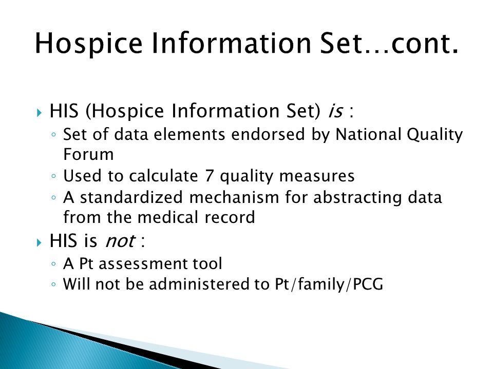 HIS (Hospice Information Set) is : Set of data elements endorsed by National Quality Forum Used to calculate 7 quality measures A standardized mechani