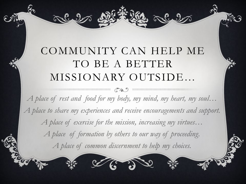 COMMUNITY CAN HELP ME TO BE A BETTER MISSIONARY OUTSIDE… A place of rest and food for my body, my mind, my heart, my soul… A place to share my experiences and receive encouragements and support.