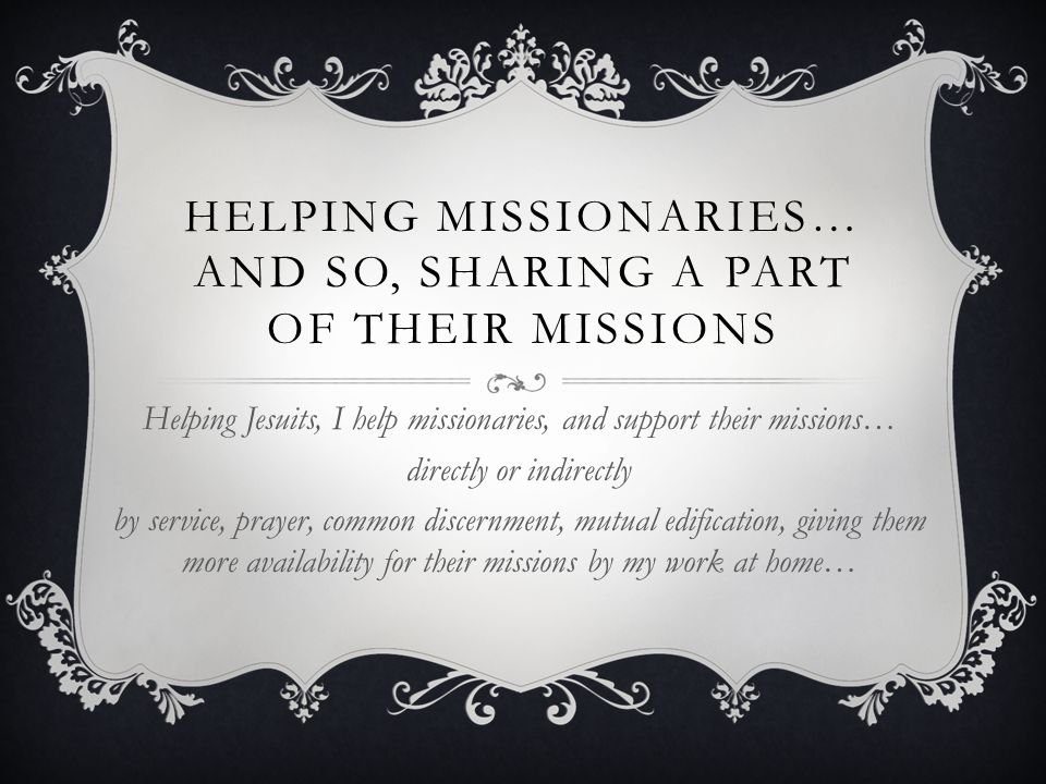 HELPING MISSIONARIES… AND SO, SHARING A PART OF THEIR MISSIONS Helping Jesuits, I help missionaries, and support their missions… directly or indirectly by service, prayer, common discernment, mutual edification, giving them more availability for their missions by my work at home…