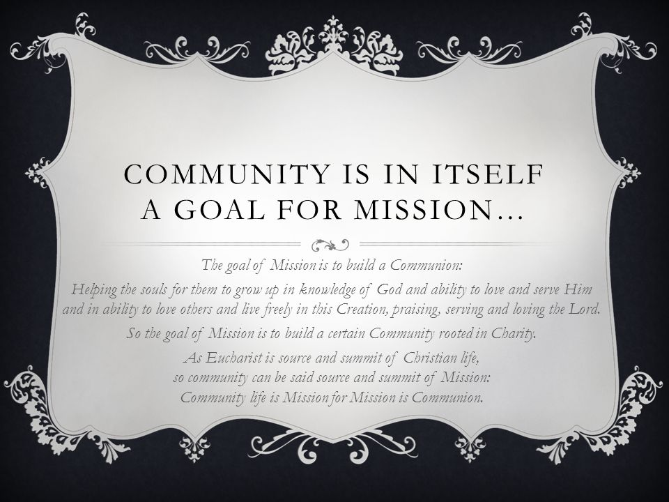 COMMUNITY IS IN ITSELF A MEAN FOR MISSION… Community life is (or should be) a powerful testimony of the Spirit of the Gospel (charity, freedom, poverty, obedience, chastity, humility, joy, peace and so…) Hospitality and visibility of our common life help others to understand our proper charisma.