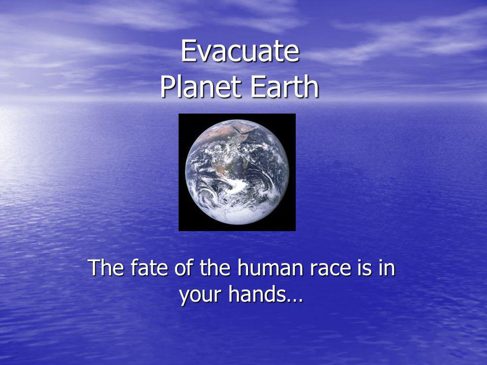 Evacuate Planet Earth The fate of the human race is in your hands…