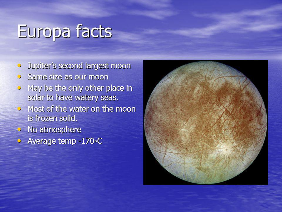 Europa facts Jupiters second largest moon Jupiters second largest moon Same size as our moon Same size as our moon May be the only other place in solar to have watery seas.