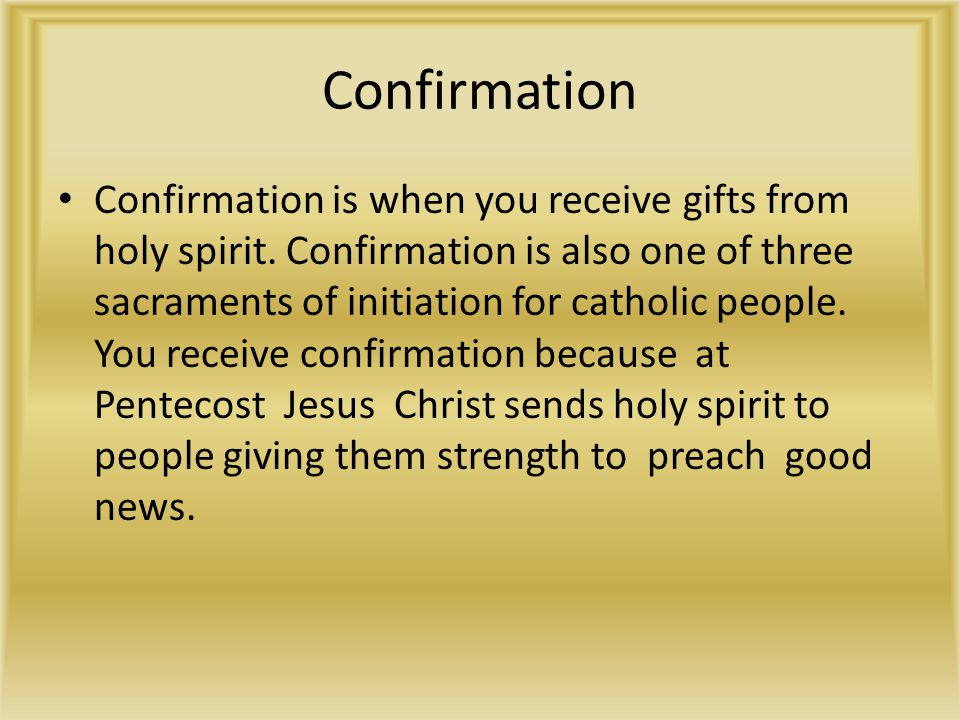 Confirmation Confirmation is when you receive gifts from holy spirit. Confirmation is also one of three sacraments of initiation for catholic people.