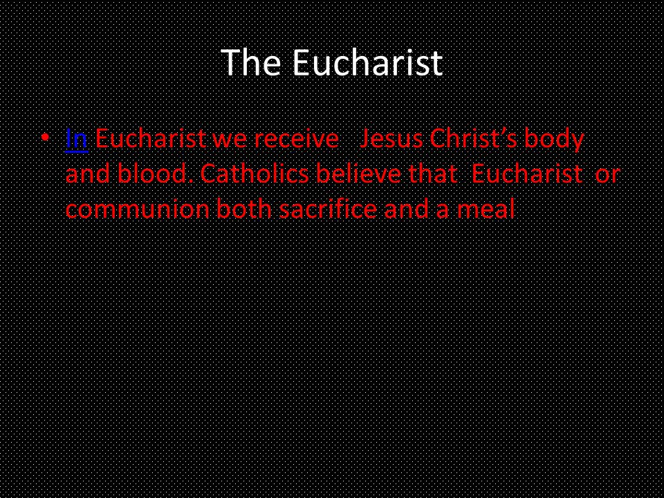 The Eucharist In Eucharist we receive Jesus Christs body and blood. Catholics believe that Eucharist or communion both sacrifice and a meal In