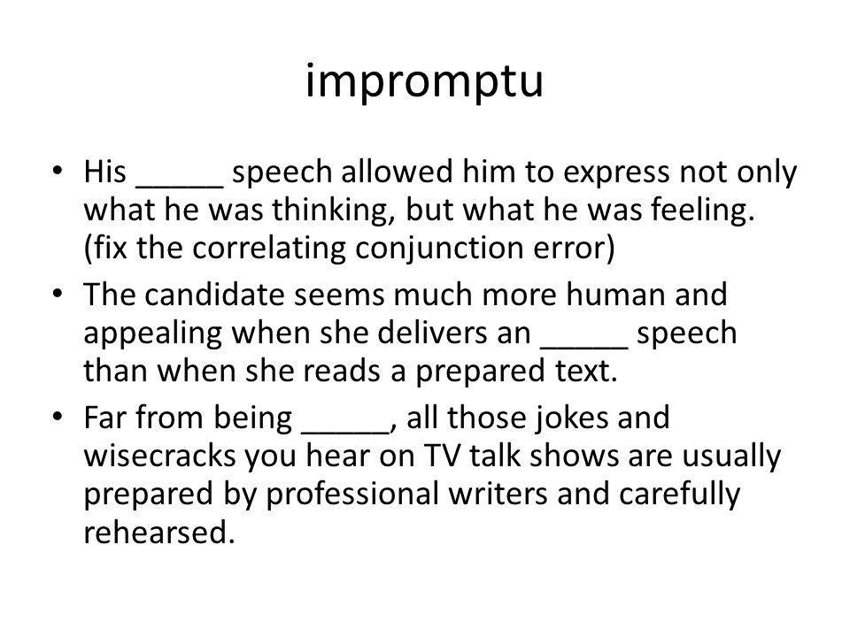 impromptu His _____ speech allowed him to express not only what he was thinking, but what he was feeling. (fix the correlating conjunction error) The