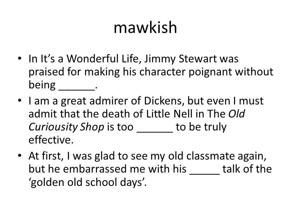 mawkish In Its a Wonderful Life, Jimmy Stewart was praised for making his character poignant without being ______. I am a great admirer of Dickens, bu