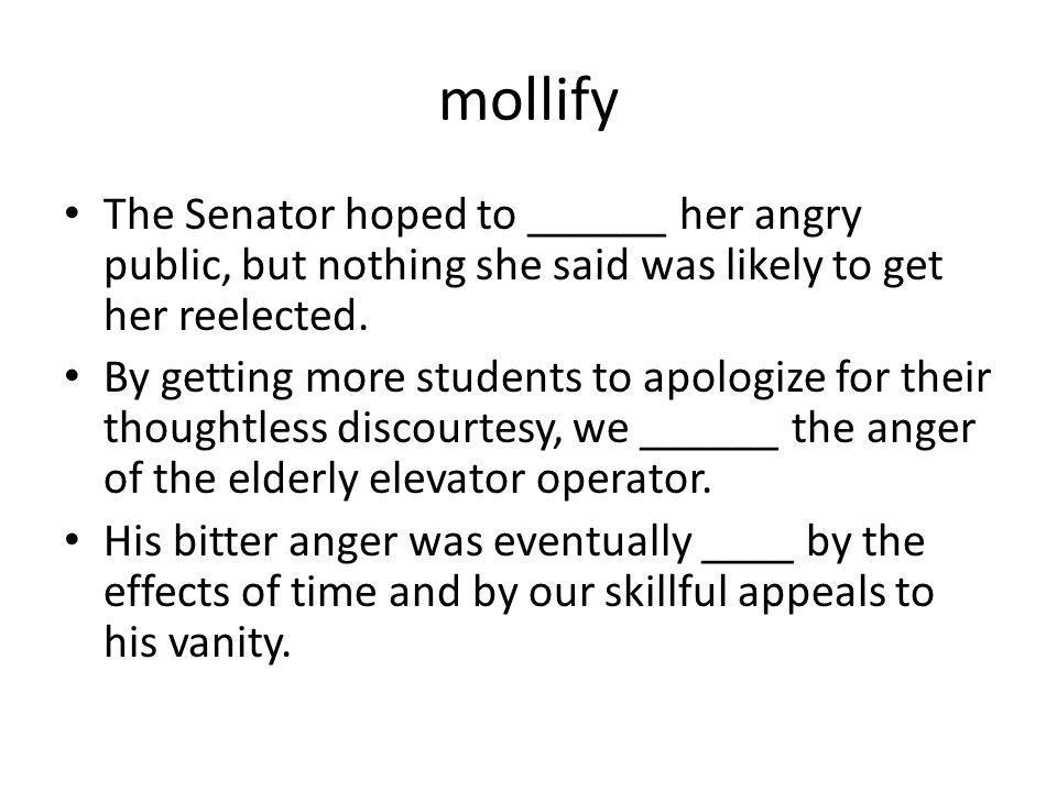 mollify The Senator hoped to ______ her angry public, but nothing she said was likely to get her reelected. By getting more students to apologize for