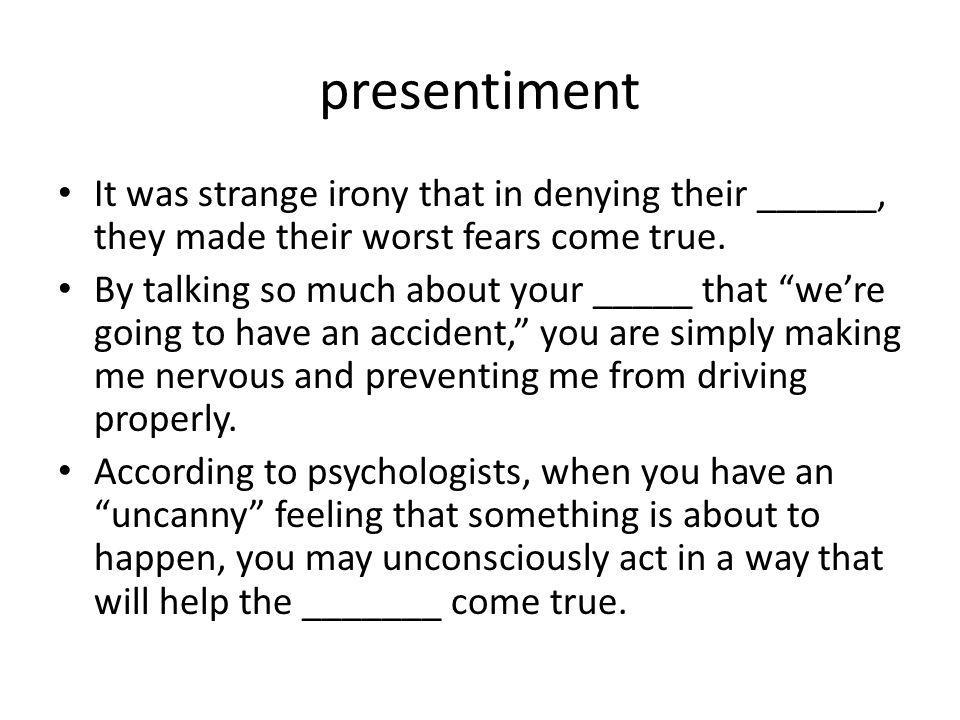 presentiment It was strange irony that in denying their ______, they made their worst fears come true. By talking so much about your _____ that were g