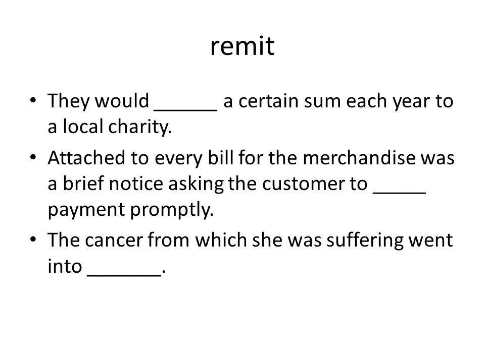 remit They would ______ a certain sum each year to a local charity. Attached to every bill for the merchandise was a brief notice asking the customer