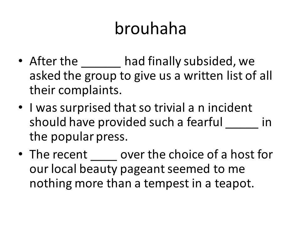 brouhaha After the ______ had finally subsided, we asked the group to give us a written list of all their complaints. I was surprised that so trivial