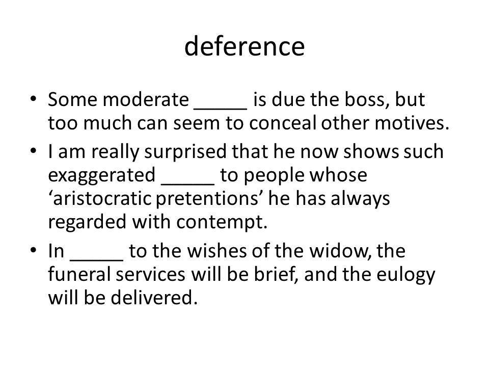 deference Some moderate _____ is due the boss, but too much can seem to conceal other motives. I am really surprised that he now shows such exaggerate