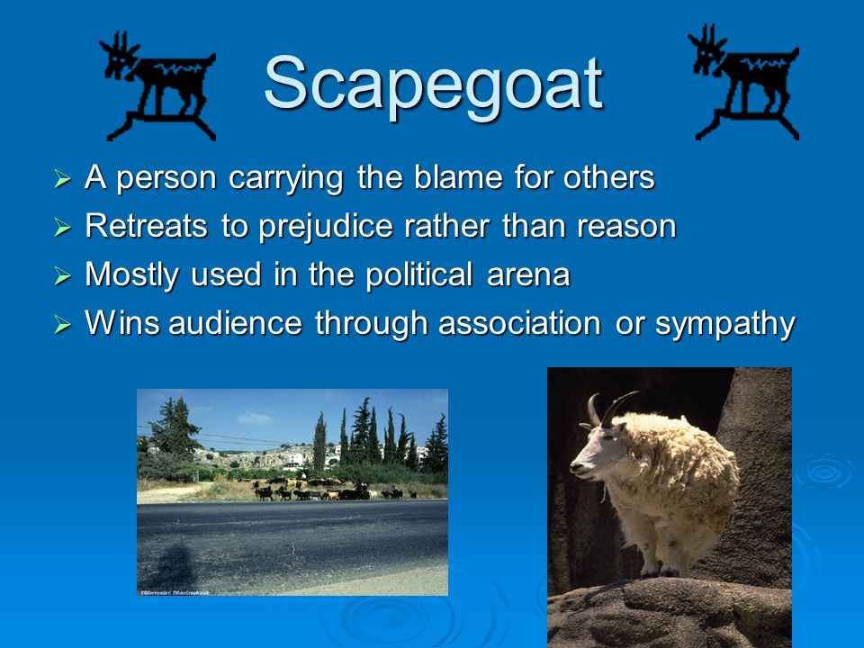 Scapegoat A person carrying the blame for others A person carrying the blame for others Retreats to prejudice rather than reason Retreats to prejudice rather than reason Mostly used in the political arena Mostly used in the political arena Wins audience through association or sympathy Wins audience through association or sympathy