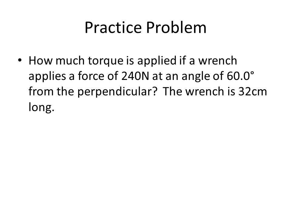 Practice Problem How much torque is applied if a wrench applies a force of 240N at an angle of 60.0° from the perpendicular? The wrench is 32cm long.