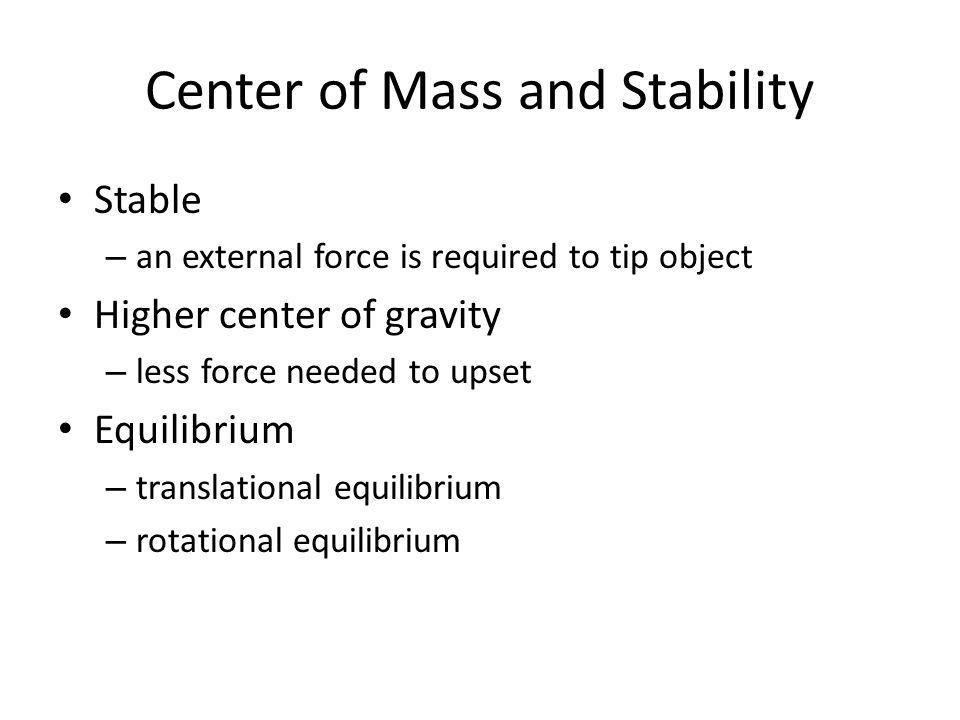 Center of Mass and Stability Stable – an external force is required to tip object Higher center of gravity – less force needed to upset Equilibrium –