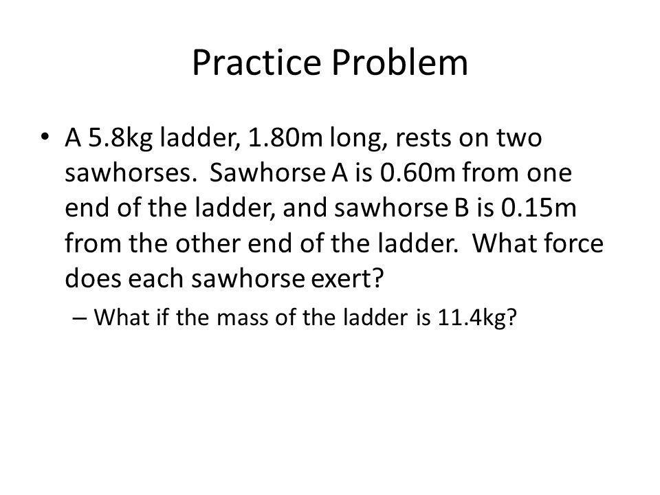 Practice Problem A 5.8kg ladder, 1.80m long, rests on two sawhorses. Sawhorse A is 0.60m from one end of the ladder, and sawhorse B is 0.15m from the