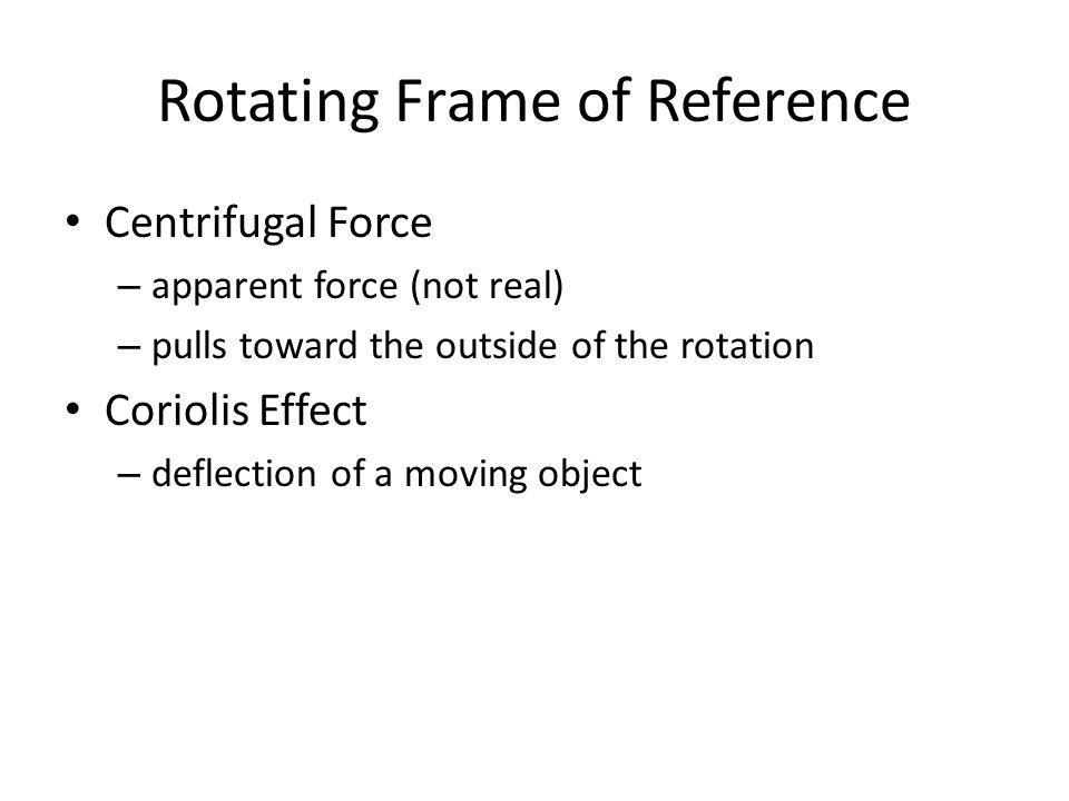 Rotating Frame of Reference Centrifugal Force – apparent force (not real) – pulls toward the outside of the rotation Coriolis Effect – deflection of a