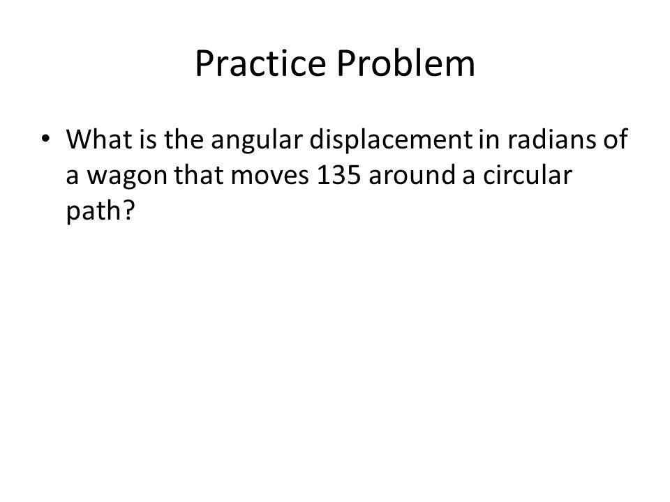 Practice Problem What is the angular displacement in radians of a wagon that moves 135 around a circular path?