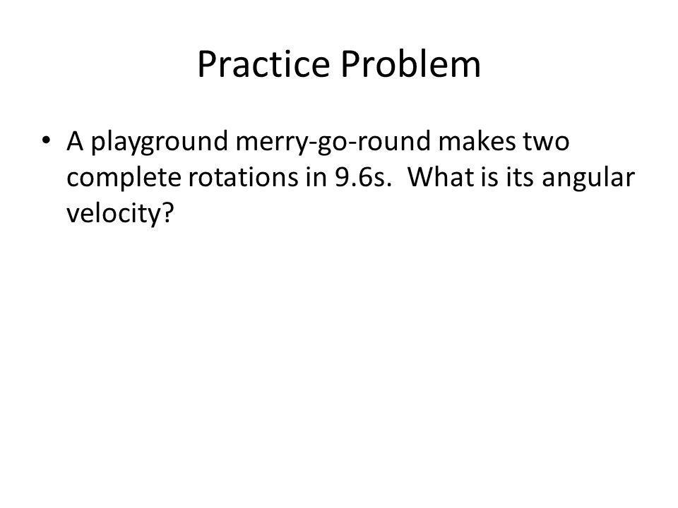 Practice Problem A playground merry-go-round makes two complete rotations in 9.6s. What is its angular velocity?