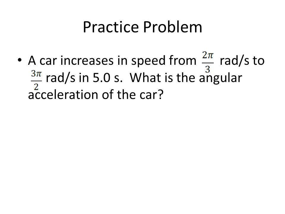 Practice Problem A car increases in speed from rad/s to rad/s in 5.0 s. What is the angular acceleration of the car?