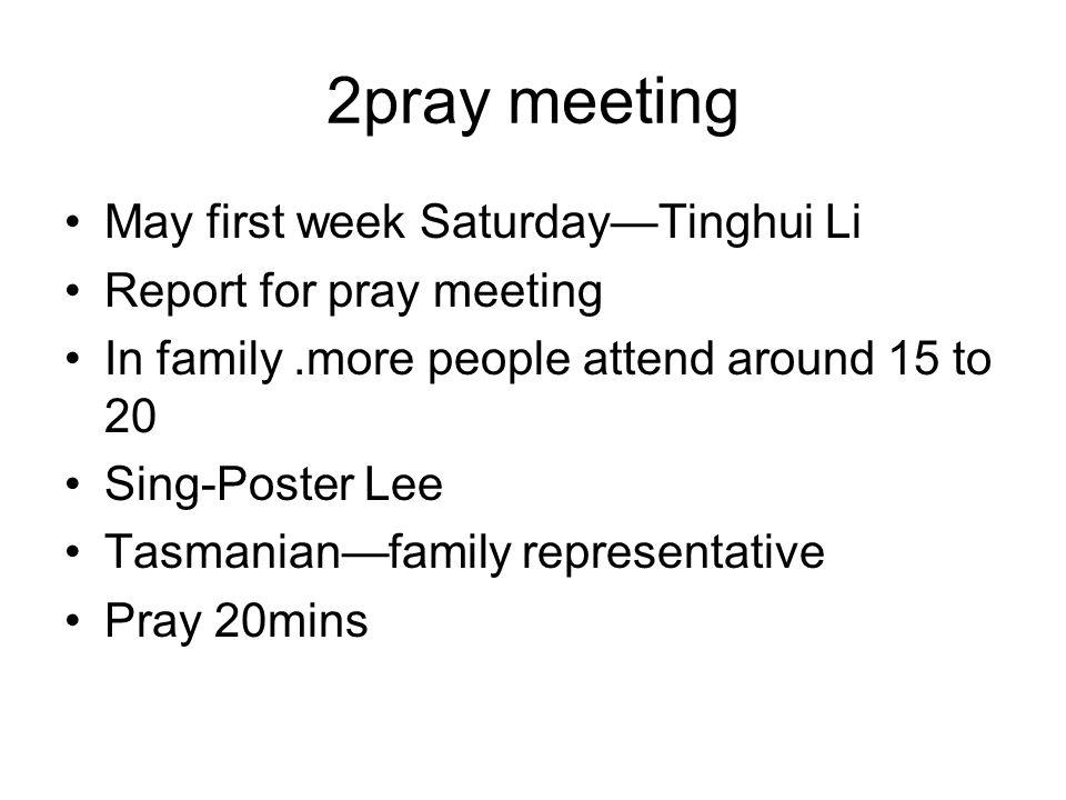 2pray meeting May first week SaturdayTinghui Li Report for pray meeting In family.more people attend around 15 to 20 Sing-Poster Lee Tasmanianfamily r