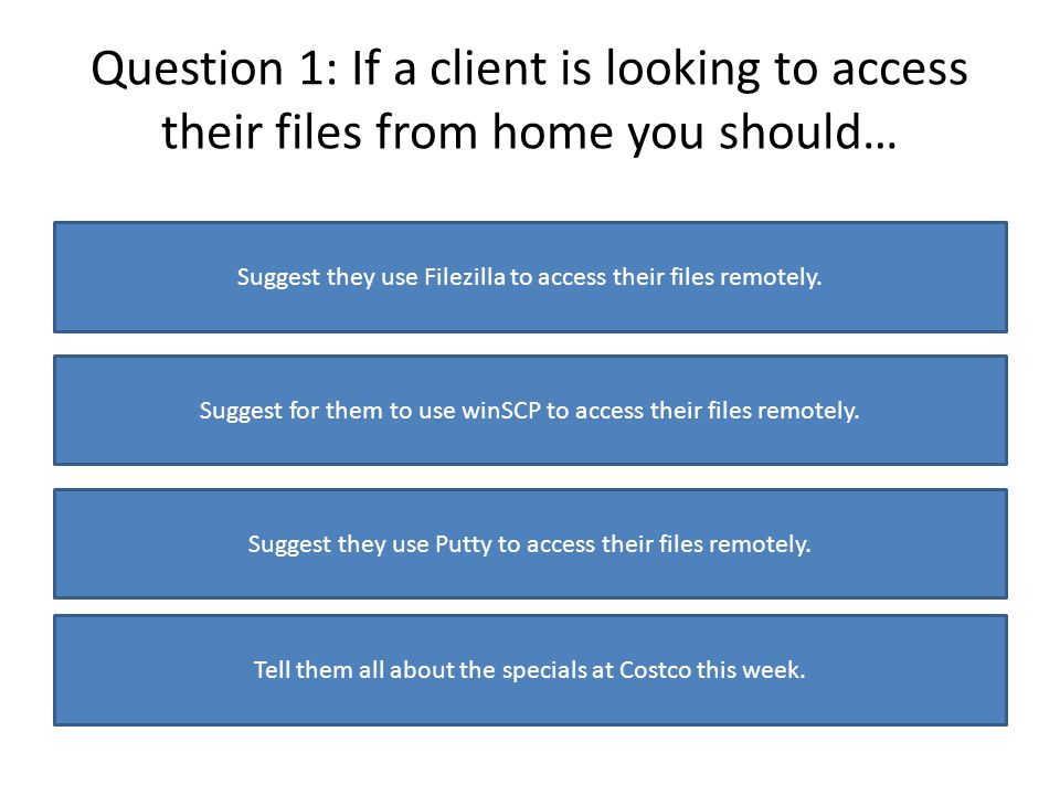 Question 1: If a client is looking to access their files from home you should… Suggest they use Filezilla to access their files remotely. Suggest for