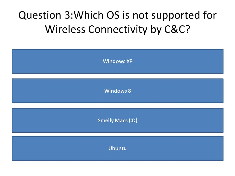 Question 3:Which OS is not supported for Wireless Connectivity by C&C? Windows XP Windows 8 Smelly Macs (:D) Ubuntu