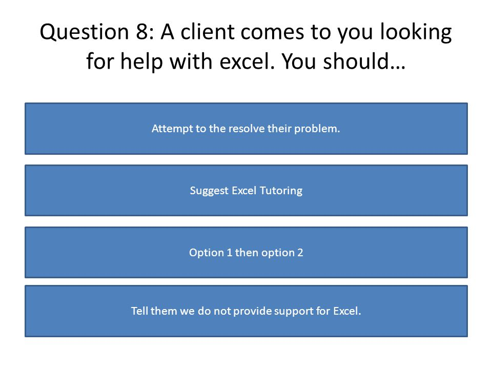 Question 8: A client comes to you looking for help with excel. You should… Attempt to the resolve their problem. Suggest Excel Tutoring Option 1 then