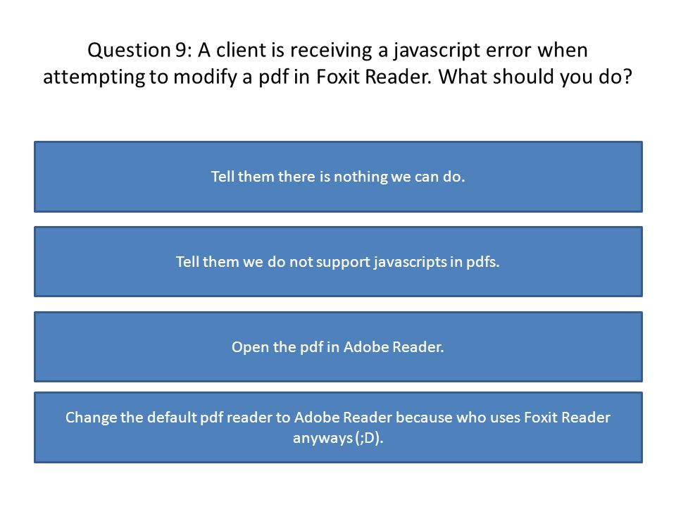 Question 9: A client is receiving a javascript error when attempting to modify a pdf in Foxit Reader. What should you do? Tell them there is nothing w