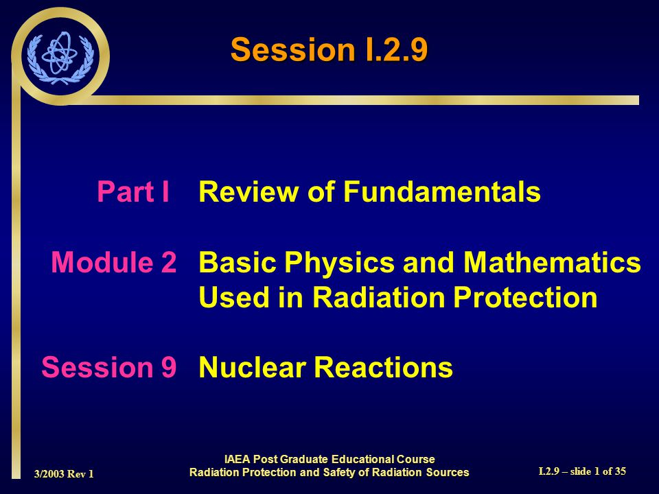 3/2003 Rev 1 I.2.9 – slide 1 of 35 Session I.2.9 Part I Review of Fundamentals Module 2Basic Physics and Mathematics Used in Radiation Protection Sess