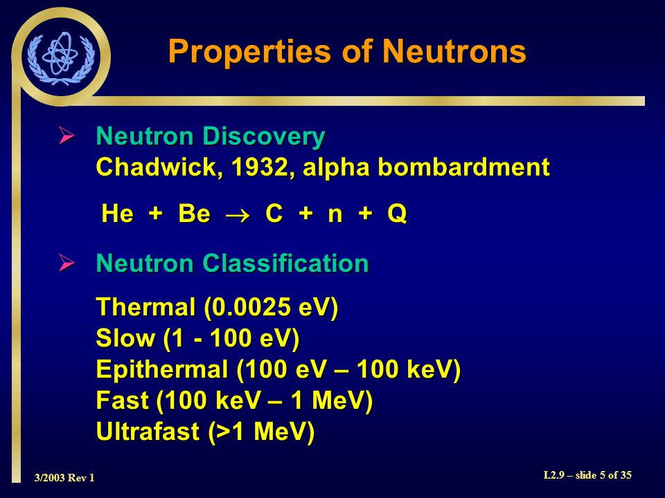 3/2003 Rev 1 I.2.9 – slide 5 of 35 Chadwick, 1932, alpha bombardment He + Be C + n + Q Neutron Discovery Neutron Discovery Thermal (0.0025 eV) Slow (1