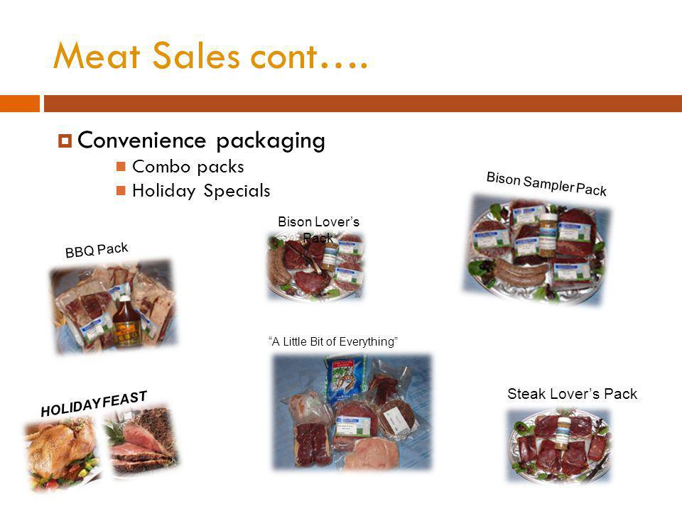Meat Sales cont…. Convenience packaging Combo packs Holiday Specials HOLIDAY FEAST Bison Sampler Pack A Little Bit of Everything BBQ Pack Steak Lovers