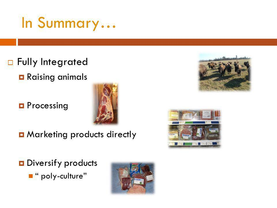 In Summary… Fully Integrated Raising animals Processing Marketing products directly Diversify products poly-culture
