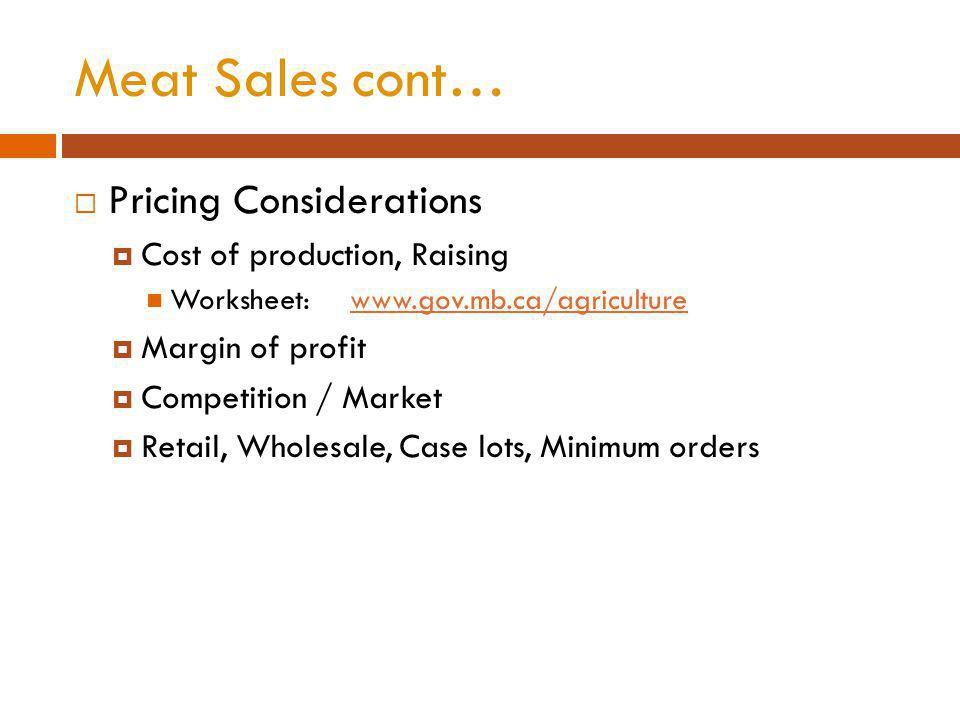 Meat Sales cont… Pricing Considerations Cost of production, Raising Worksheet: www.gov.mb.ca/agriculturewww.gov.mb.ca/agriculture Margin of profit Competition / Market Retail, Wholesale, Case lots, Minimum orders