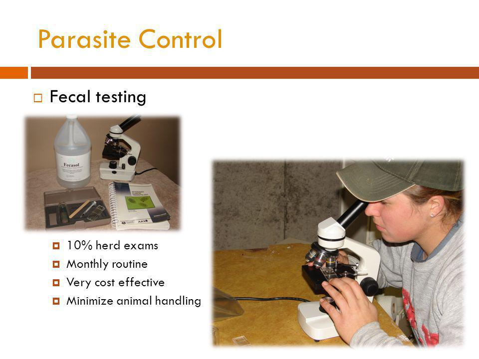 Parasite Control Fecal testing 10% herd exams Monthly routine Very cost effective Minimize animal handling