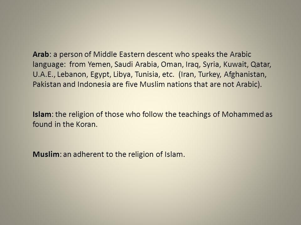 Arab: a person of Middle Eastern descent who speaks the Arabic language: from Yemen, Saudi Arabia, Oman, Iraq, Syria, Kuwait, Qatar, U.A.E., Lebanon,