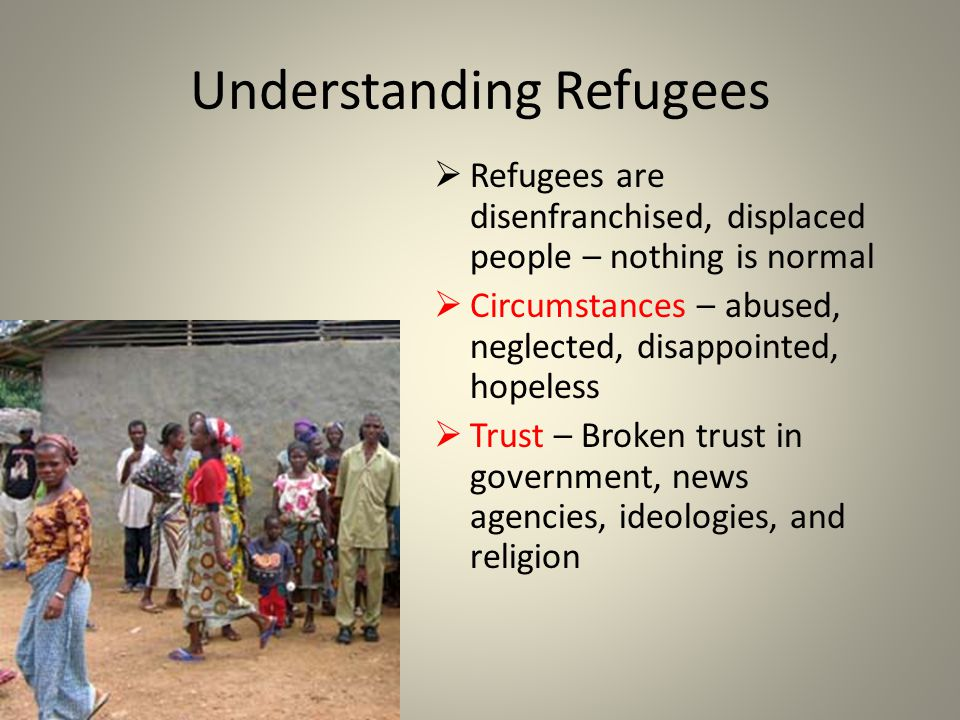 Understanding Refugees Refugees are disenfranchised, displaced people – nothing is normal Circumstances – abused, neglected, disappointed, hopeless Trust – Broken trust in government, news agencies, ideologies, and religion