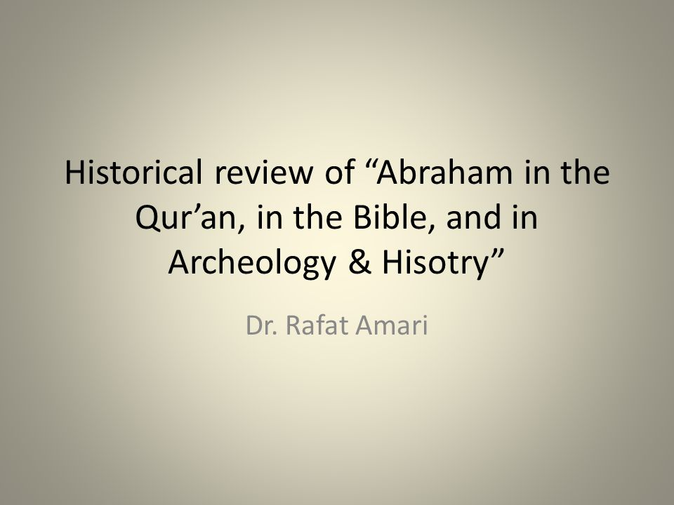 Historical review of Abraham in the Quran, in the Bible, and in Archeology & Hisotry Dr.