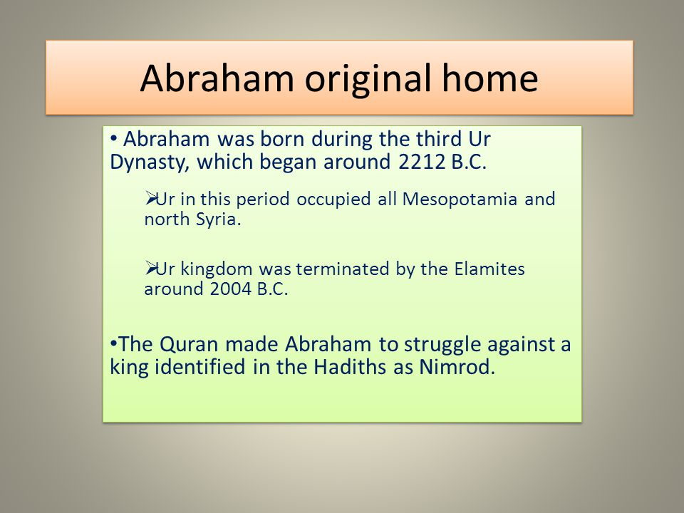Abraham original home Abraham was born during the third Ur Dynasty, which began around 2212 B.C. Ur in this period occupied all Mesopotamia and north