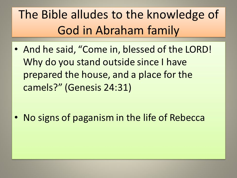 The Bible alludes to the knowledge of God in Abraham family And he said, Come in, blessed of the LORD.