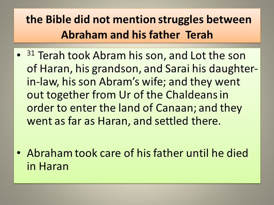 the Bible did not mention struggles between Abraham and his father Terah 31 Terah took Abram his son, and Lot the son of Haran, his grandson, and Sarai his daughter- in-law, his son Abrams wife; and they went out together from Ur of the Chaldeans in order to enter the land of Canaan; and they went as far as Haran, and settled there.