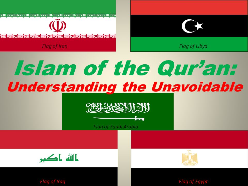 Flag of Saudi Arabia Flag of LibyaFlag of Iran Flag of IraqFlag of Egypt Understanding the Unavoidable Islam of the Quran: