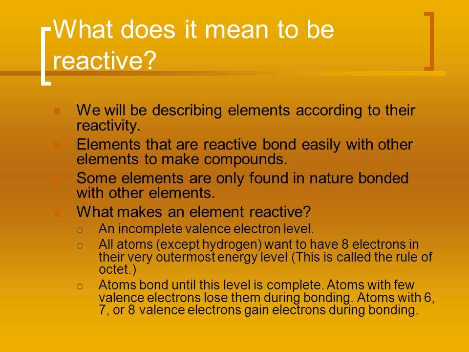 What does it mean to be reactive? We will be describing elements according to their reactivity. Elements that are reactive bond easily with other elem