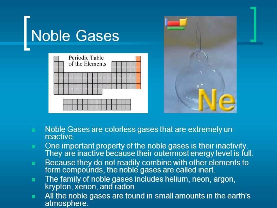 Noble Gases Noble Gases are colorless gases that are extremely un- reactive. One important property of the noble gases is their inactivity. They are i