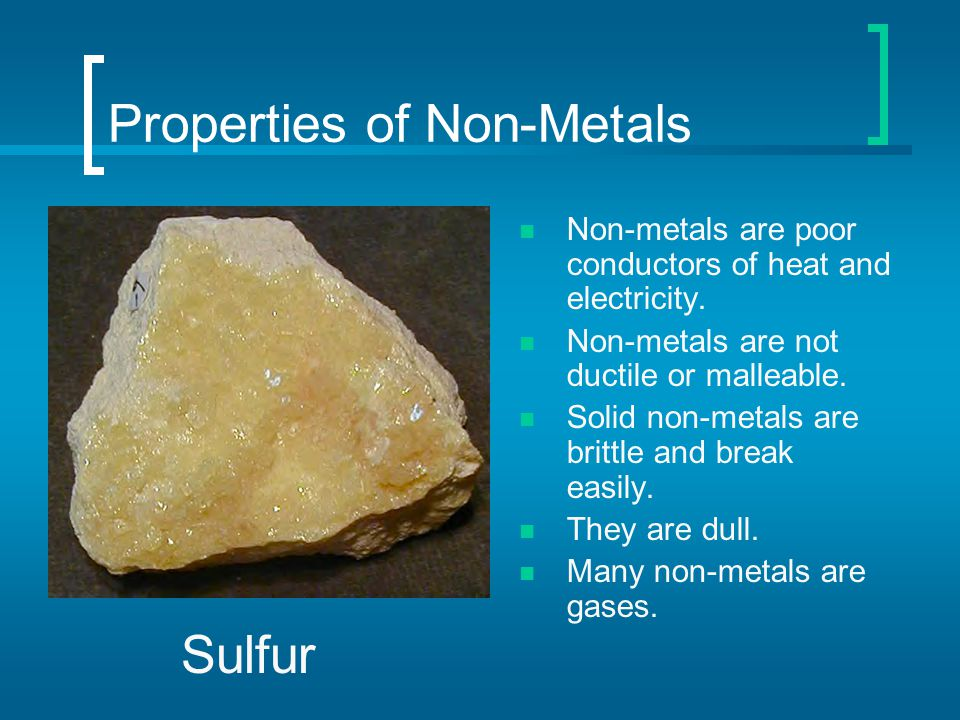 Properties of Non-Metals Non-metals are poor conductors of heat and electricity. Non-metals are not ductile or malleable. Solid non-metals are brittle