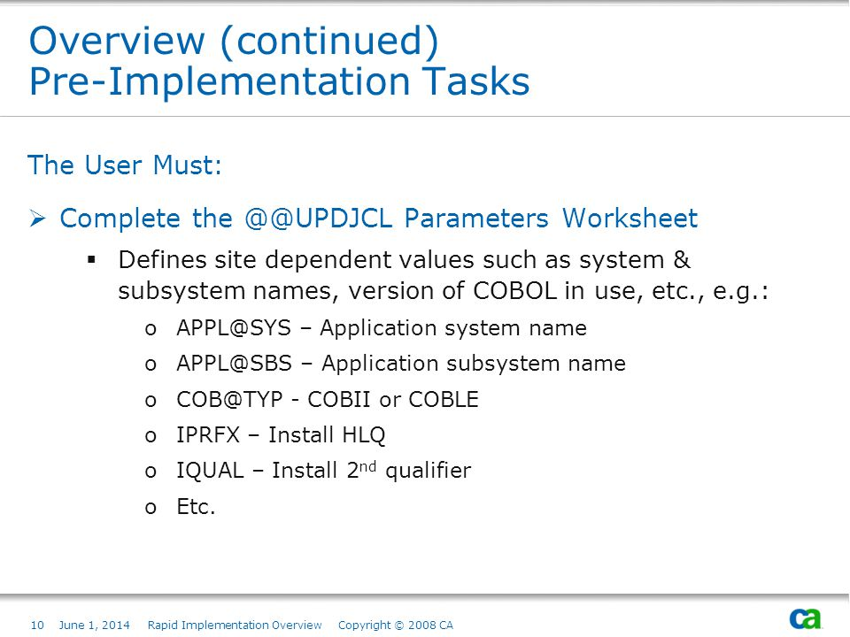 10June 1, 2014 Rapid Implementation Overview Copyright © 2008 CA Overview (continued) Pre-Implementation Tasks The User Must: Complete the @@UPDJCL Parameters Worksheet Defines site dependent values such as system & subsystem names, version of COBOL in use, etc., e.g.: oAPPL@SYS – Application system name oAPPL@SBS – Application subsystem name oCOB@TYP - COBII or COBLE oIPRFX – Install HLQ oIQUAL – Install 2 nd qualifier oEtc.